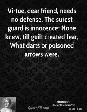 Virtue, dear friend, needs no defense, The surest guard is innocence: None knew, till guilt created fear, What darts or poisoned arrows were.