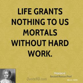 Horace - Life grants nothing to us mortals without hard work.