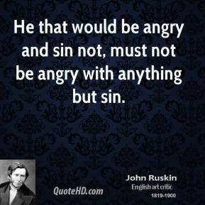 John Ruskin - He that would be angry and sin not, must not be angry with anything but sin.