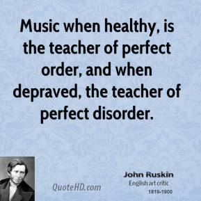 John Ruskin - Music when healthy, is the teacher of perfect order, and when depraved, the teacher of perfect disorder.