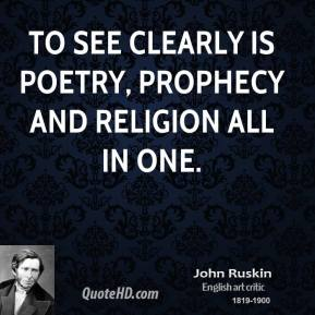 John Ruskin - To see clearly is poetry, prophecy and religion all in one.