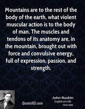 Mountains are to the rest of the body of the earth, what violent muscular action is to the body of man. The muscles and tendons of its anatomy are, in the mountain, brought out with force and convulsive energy, full of expression, passion, and strength.