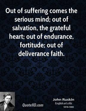 Out of suffering comes the serious mind; out of salvation, the grateful heart; out of endurance, fortitude; out of deliverance faith.