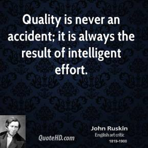 John Ruskin  - Quality is never an accident; it is always the result of intelligent effort.