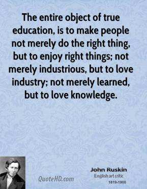John Ruskin  - The entire object of true education, is to make people not merely do the right thing, but to enjoy right things; not merely industrious, but to love industry; not merely learned, but to love knowledge.