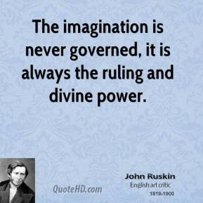 The imagination is never governed, it is always the ruling and divine power.