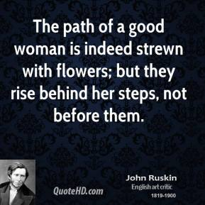 The path of a good woman is indeed strewn with flowers; but they rise behind her steps, not before them.