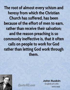 The root of almost every schism and heresy from which the Christian Church has suffered, has been because of the effort of men to earn, rather than receive their salvation; and the reason preaching is so commonly ineffective is, that it often calls on people to work for God rather than letting God work through them.