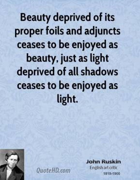 John Ruskin - Beauty deprived of its proper foils and adjuncts ceases to be enjoyed as beauty, just as light deprived of all shadows ceases to be enjoyed as light.