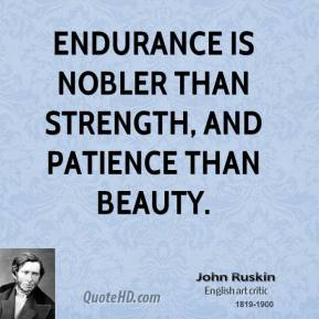 John Ruskin - Endurance is nobler than strength, and patience than beauty.