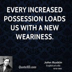 John Ruskin - Every increased possession loads us with a new weariness.