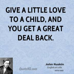 John Ruskin - Give a little love to a child, and you get a great deal back.