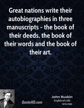 John Ruskin - Great nations write their autobiographies in three manuscripts - the book of their deeds, the book of their words and the book of their art.