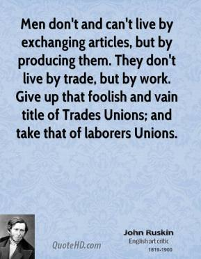 John Ruskin - Men don't and can't live by exchanging articles, but by producing them. They don't live by trade, but by work. Give up that foolish and vain title of Trades Unions; and take that of laborers Unions.