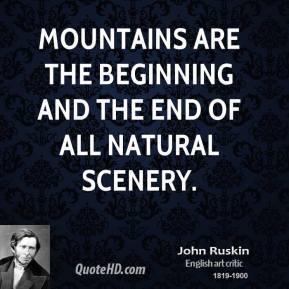 John Ruskin - Mountains are the beginning and the end of all natural scenery.