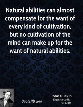 John Ruskin - Natural abilities can almost compensate for the want of every kind of cultivation, but no cultivation of the mind can make up for the want of natural abilities.