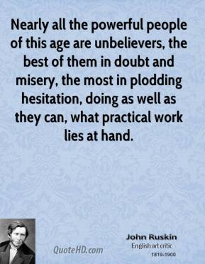 John Ruskin - Nearly all the powerful people of this age are unbelievers, the best of them in doubt and misery, the most in plodding hesitation, doing as well as they can, what practical work lies at hand.