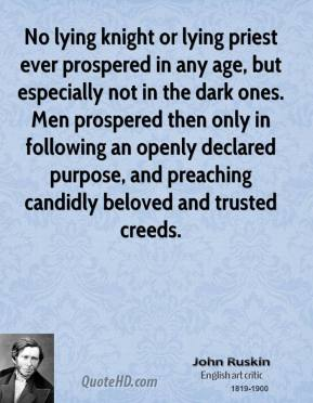 John Ruskin - No lying knight or lying priest ever prospered in any age, but especially not in the dark ones. Men prospered then only in following an openly declared purpose, and preaching candidly beloved and trusted creeds.