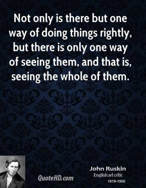 John Ruskin - Not only is there but one way of doing things rightly, but there is only one way of seeing them, and that is, seeing the whole of them.