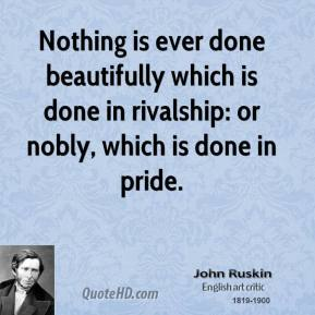 John Ruskin - Nothing is ever done beautifully which is done in rivalship: or nobly, which is done in pride.