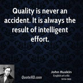 John Ruskin - Quality is never an accident. It is always the result of intelligent effort.