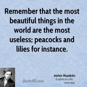 John Ruskin - Remember that the most beautiful things in the world are the most useless; peacocks and lilies for instance.