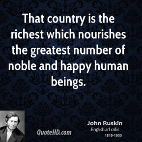 John Ruskin - That country is the richest which nourishes the greatest number of noble and happy human beings.