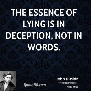 John Ruskin - The essence of lying is in deception, not in words.