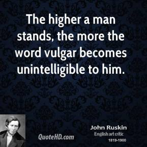 John Ruskin - The higher a man stands, the more the word vulgar becomes unintelligible to him.