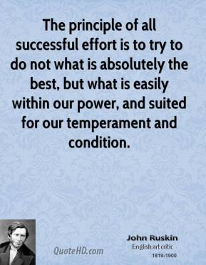 John Ruskin - The principle of all successful effort is to try to do not what is absolutely the best, but what is easily within our power, and suited for our temperament and condition.