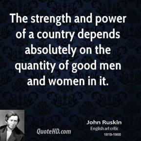 John Ruskin - The strength and power of a country depends absolutely on the quantity of good men and women in it.