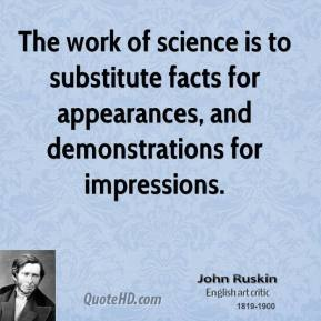 John Ruskin - The work of science is to substitute facts for appearances, and demonstrations for impressions.