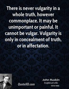 There is never vulgarity in a whole truth, however commonplace. It may be unimportant or painful. It cannot be vulgar. Vulgarity is only in concealment of truth, or in affectation.