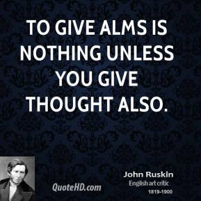 John Ruskin - To give alms is nothing unless you give thought also.