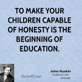 John Ruskin - To make your children capable of honesty is the beginning of education.