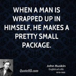 John Ruskin - When a man is wrapped up in himself, he makes a pretty small package.