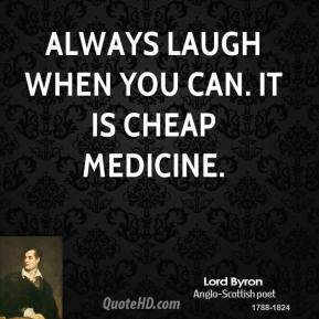 Lord Byron - Always laugh when you can. It is cheap medicine.