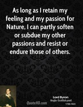 Lord Byron - As long as I retain my feeling and my passion for Nature, I can partly soften or subdue my other passions and resist or endure those of others.