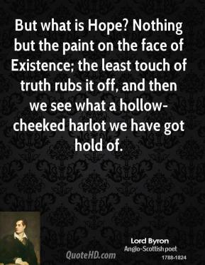 Lord Byron - But what is Hope? Nothing but the paint on the face of Existence; the least touch of truth rubs it off, and then we see what a hollow-cheeked harlot we have got hold of.