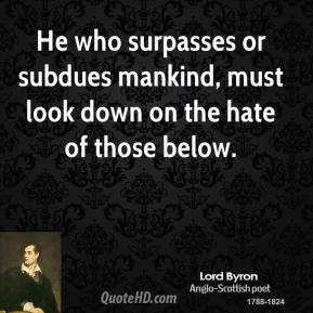 Lord Byron - He who surpasses or subdues mankind, must look down on the hate of those below.