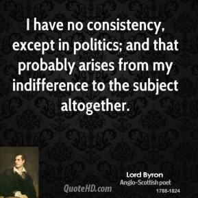 Lord Byron - I have no consistency, except in politics; and that probably arises from my indifference to the subject altogether.