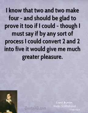 Lord Byron - I know that two and two make four - and should be glad to prove it too if I could - though I must say if by any sort of process I could convert 2 and 2 into five it would give me much greater pleasure.