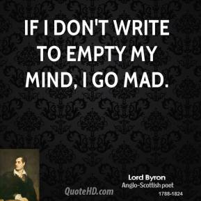 Lord Byron - If I don't write to empty my mind, I go mad.