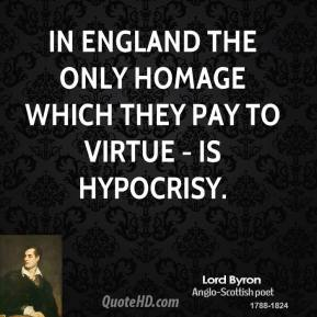 Lord Byron - In England the only homage which they pay to Virtue - is hypocrisy.