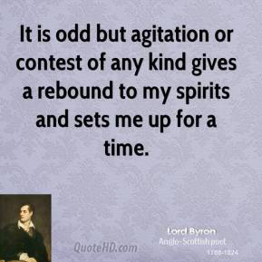 Lord Byron - It is odd but agitation or contest of any kind gives a rebound to my spirits and sets me up for a time.