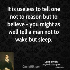 Lord Byron - It is useless to tell one not to reason but to believe - you might as well tell a man not to wake but sleep.