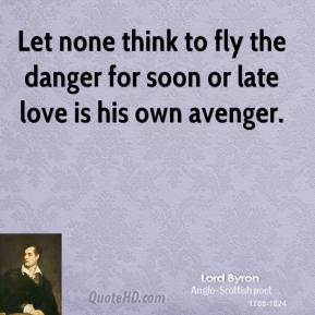 Lord Byron - Let none think to fly the danger for soon or late love is his own avenger.