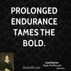 Lord Byron - Prolonged endurance tames the bold.