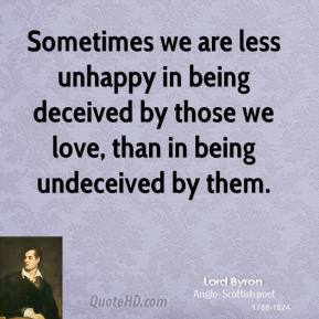 Lord Byron - Sometimes we are less unhappy in being deceived by those we love, than in being undeceived by them.