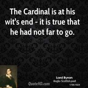 Lord Byron - The Cardinal is at his wit's end - it is true that he had not far to go.